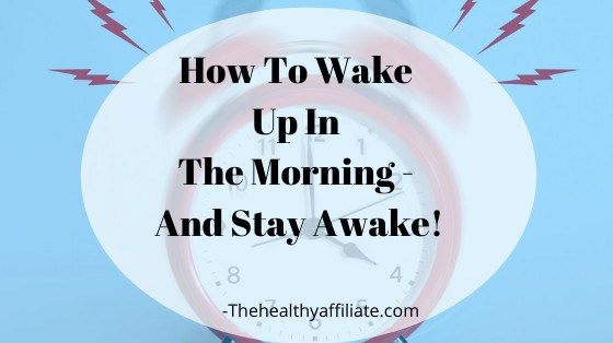 How to Wake Up Early In The Morning And Stay Awake